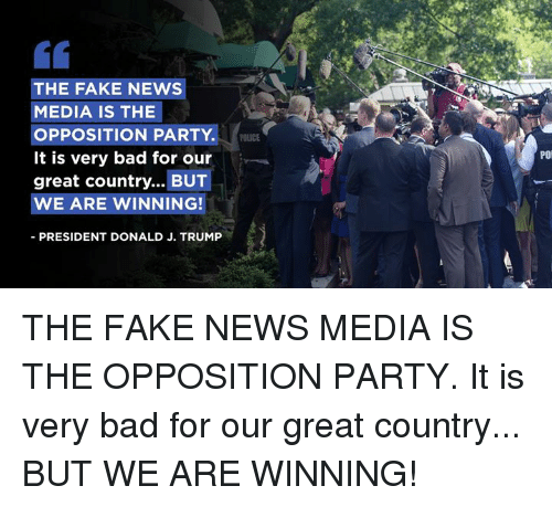 Bad, Fake, and News: THE FAKE NEWS  MEDIA IS THE  OPPOSITION PARTY. C  It is very bad for our  great country... BUT  WE ARE WINNING!  POLICE  POi  PRESIDENT DONALD J. TRUMP THE FAKE NEWS MEDIA IS THE OPPOSITION PARTY. It is very bad for our great country... BUT WE ARE WINNING!