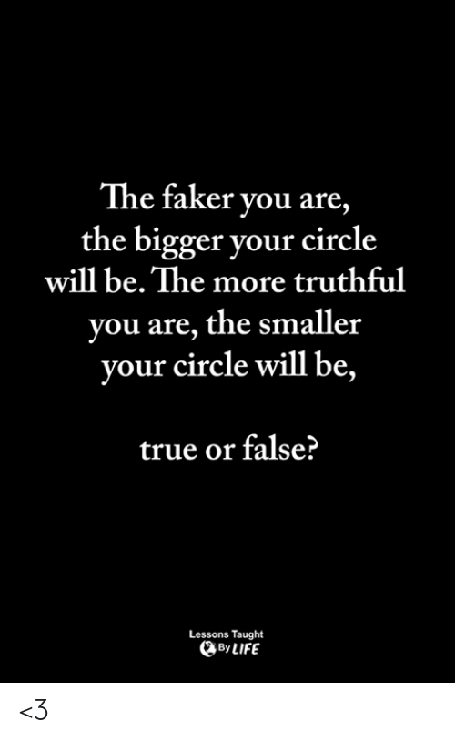 Life, Memes, and True: The faker you are  the bigger your circle  will be. The more truthful  you are, the smaller  will be,  your circle  true or false?  Lessons Taught  By LIFE <3