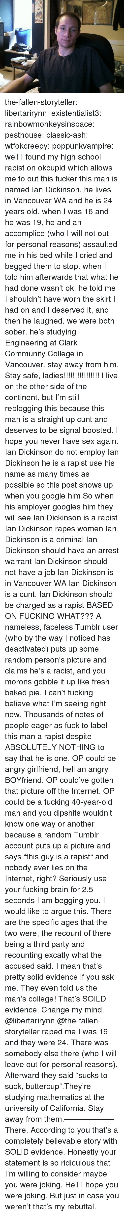 "Arguing, Ash, and Baked: the-fallen-storyteller: libertarirynn:  existentialist3:  rainbowmonkeysinspace:   pesthouse:  classic-ash:  wtfokcreepy:  poppunkvampire:  well I found my high school rapist on okcupid which allows me to out this fucker this man is named Ian Dickinson. he lives in Vancouver WA and he is 24 years old. when I was 16 and he was 19, he and an accomplice (who I will not out for personal reasons) assaulted me in his bed while I cried and begged them to stop. when I told him afterwards that what he had done wasn't ok, he told me I shouldn't have worn the skirt I had on and I deserved it, and then he laughed. we were both sober. he's studying Engineering at Clark Community College in Vancouver. stay away from him.  Stay safe, ladies!!!!!!!!!!!!!!!!  I live on the other side of the continent, but I'm still reblogging this because this man is a straight up cunt and deserves to be signal boosted. I hope you never have sex again.  Ian Dickinson do not employ Ian Dickinson he is a rapist use his name as many times as possible so this post shows up when you google him So when his employer googles him they will see Ian Dickinson is a rapist Ian Dickinson rapes women Ian Dickinson is a criminal Ian Dickinson should have an arrest warrant Ian Dickinson should not have a job Ian Dickinson is in Vancouver WA   Ian Dickinson is a cunt.   Ian Dickinson should be charged as a rapist  BASED ON FUCKING WHAT??? A nameless, faceless Tumblr user (who by the way I noticed has deactivated) puts up some random person's picture and claims he's a racist, and you morons gobble it up like fresh baked pie. I can't fucking believe what I'm seeing right now. Thousands of notes of people eager as fuck to label this man a rapist despite ABSOLUTELY NOTHING to say that he is one. OP could be angry girlfriend, hell an angry BOYfriend. OP could've gotten that picture off the Internet. OP could be a fucking 40-year-old man and you dipshits wouldn't know one way or another because a random Tumblr account puts up a picture and says ""this guy is a rapist"" and nobody ever lies on the Internet, right? Seriously use your fucking brain for 2.5 seconds I am begging you.  I would like to argue this. There are the specific ages that the two were, the recount of there being a third party and recounting excatly what the accused said.  I mean that's pretty solid evidence if you ask me. They even told us the man's college! That's SOILD evidence. Change my mind. @libertarirynn  @the-fallen-storyteller raped me.I was 19 and they were 24. There was somebody else there (who I will leave out for personal reasons). Afterward they said ""sucks to suck, buttercup"".They're studying mathematics at the university of California. Stay away from them.——————-There. According to you that's a completely believable story with SOLID evidence. Honestly your statement is so ridiculous that I'm willing to consider maybe you were joking. Hell I hope you were joking. But just in case you weren't that's my rebuttal."