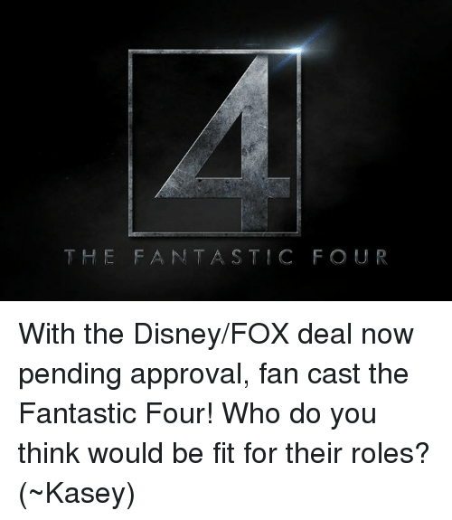Disney,  Fantastic Four, and Memes: THE FANTASTIC FOUR With the Disney/FOX deal now pending approval, fan cast the Fantastic Four! Who do you think would be fit for their roles?  (~Kasey)