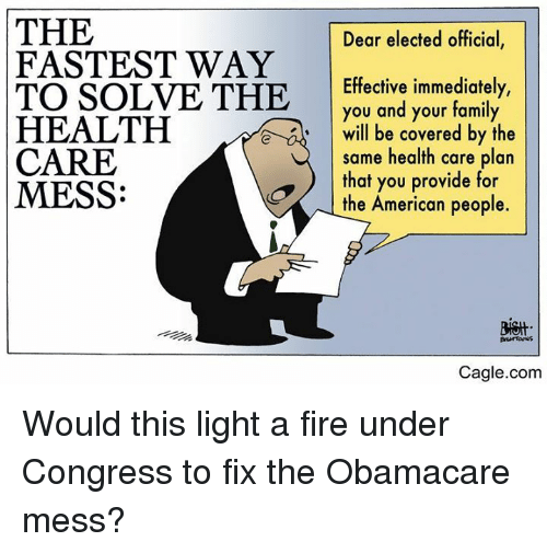 Obamacare: THE  FASTEST WAY  TO SOLVE THE  HEALTH  CARE  MESS:  Dear elected official,  Effective immediately,  you and your family  will be covered by the  same health care plan  that you provide for  the American people.  e  Cagle.com Would this light a fire under Congress to fix the Obamacare mess?