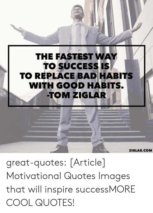 Bad, Tumblr, and Blog: THE FASTEST WAY  TO SUCCESS IS  TO REPLACE BAD HABITS  WITH GOOD HABITS  TOM ZIGLAR  ZIGLAR.COM great-quotes:  [Article] Motivational Quotes  Images that will inspire successMORE COOL QUOTES!