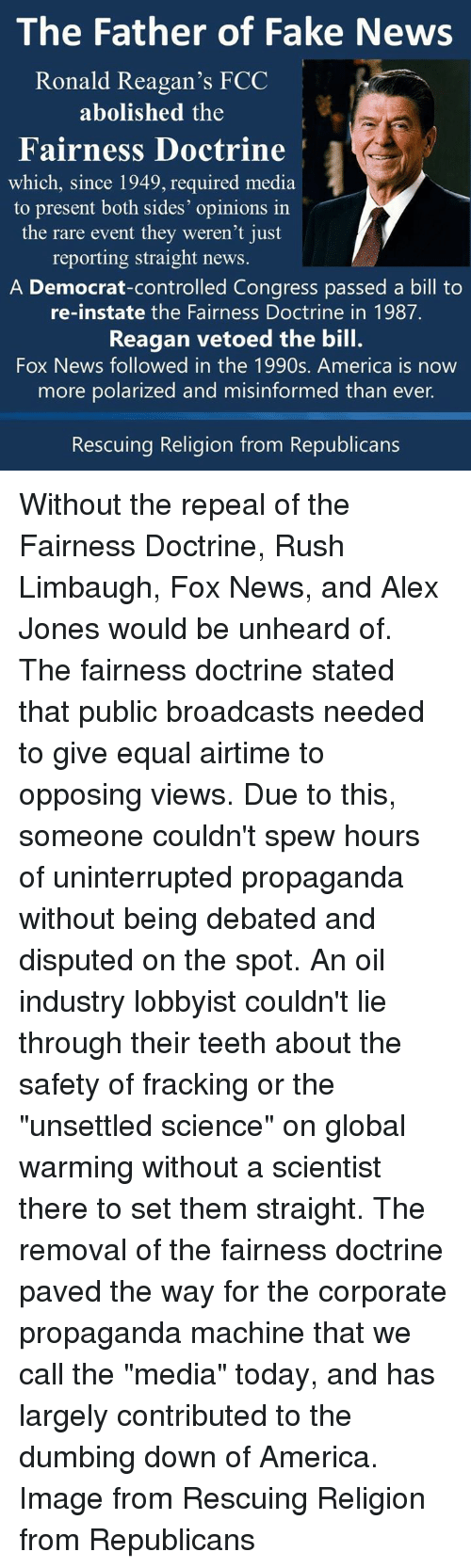 """Global Warming, Memes, and Alex Jones: The Father of Fake News  Ronald Reagan's FCC  abolished the  Fairness Doctrine  which, since 1949, required media  to present both sides' opinions in  the rare event they weren't just  reporting straight news  A Democrat-controlled Congress passed a bill to  re-instate the Fairness Doctrine in 1987.  Reagan vetoed the bill.  Fox News followed in the 1990s. America is now  more polarized and misinformed than ever.  Rescuing Religion from Republicans Without the repeal of the Fairness Doctrine, Rush Limbaugh, Fox News, and Alex Jones would be unheard of.  The fairness doctrine stated that public broadcasts needed to give equal airtime to opposing views.  Due to this, someone couldn't spew hours of uninterrupted propaganda without being debated and disputed on the spot.   An oil industry lobbyist couldn't lie through their teeth about the safety of fracking or the """"unsettled science"""" on global warming without a scientist there to set them straight.  The removal of the fairness doctrine paved the way for the corporate propaganda machine that we call the """"media"""" today, and has largely contributed to the dumbing down of America.   Image from Rescuing Religion from Republicans"""