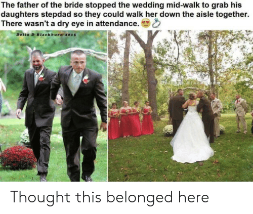 Wedding, Thought, and Her: The father of the bride stopped the wedding mid-walk to grab his  daughters stepdad so they could walk her down the aisle together.  There wasn't a dry eye in attendance.  Delia D Blaekbura 2015 Thought this belonged here