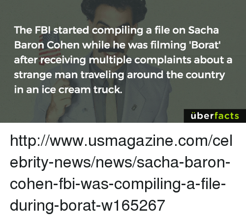 Fbi, Memes, and News: The FBI started compiling a file on Sacha  Baron Cohen while he was filming 'Borat'  after receiving multiple complaints about a  strange man traveling around the country  in an ice cream truck.  überfacts http://www.usmagazine.com/celebrity-news/news/sacha-baron-cohen-fbi-was-compiling-a-file-during-borat-w165267