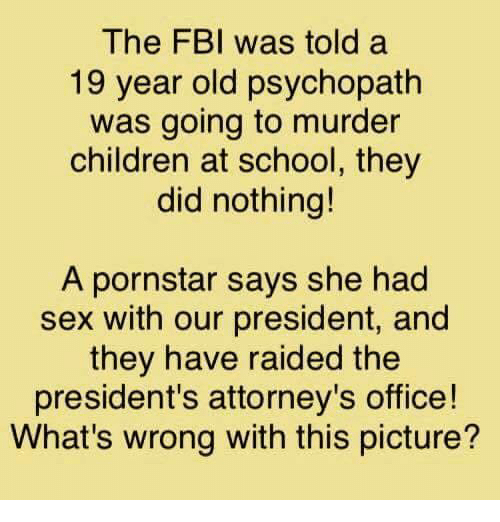 Children, Fbi, and Memes: The FBI was told a  19 year old psychopath  was going to murder  children at school, they  did nothing!  A pornstar says she had  sex with our president, and  they have raided the  president's attorney's office!  What's wrong with this picture?