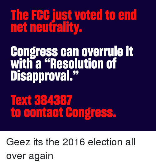 """Disapproval: The FCC just voted to end  net neutrality.  Congress can overrule it  with a """"Resolution of  Disapproval.""""  Text 384387  to contact Congress. Geez its the 2016 election all over again"""