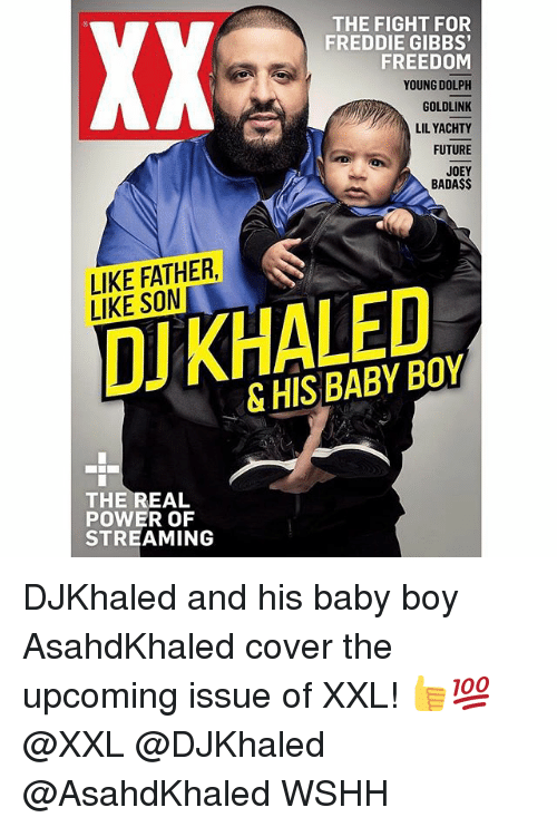freddie gibbs: THE FIGHT FOR  FREDDIE GIBBS'  FREEDOM  YOUNG DOLPH  GOLDLINK  LILYACHTY  FUTURE  JOEY  BADA$$  LIKE FATHER  LIKE SON  KHALED  DJ & THE REAL  POWER OF  STREAMING DJKhaled and his baby boy AsahdKhaled cover the upcoming issue of XXL! 👍💯 @XXL @DJKhaled @AsahdKhaled WSHH