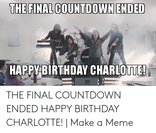 The Final Countdown Ended Happy Birthday Char Lotte Makeamemeorg