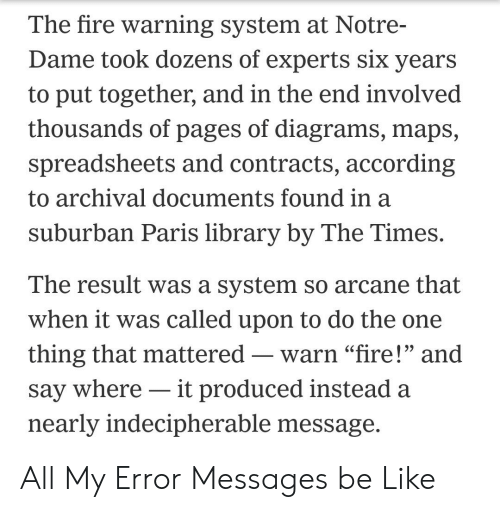 """Be Like, Fire, and Library: The fire warning system at Notre-  Dame took dozens of experts six years  to put together, and in the end involved  thousands of pages of diagrams, maps,  spreadsheets and contracts, according  to archival documents found in a  suburban Paris library by The Times.  The result was a system so arcane that  when it was called upon to do the one  thing that mattered -  where it produced instead  warn """"fire!"""" and  say  nearly indecipherable message. All My Error Messages be Like"""