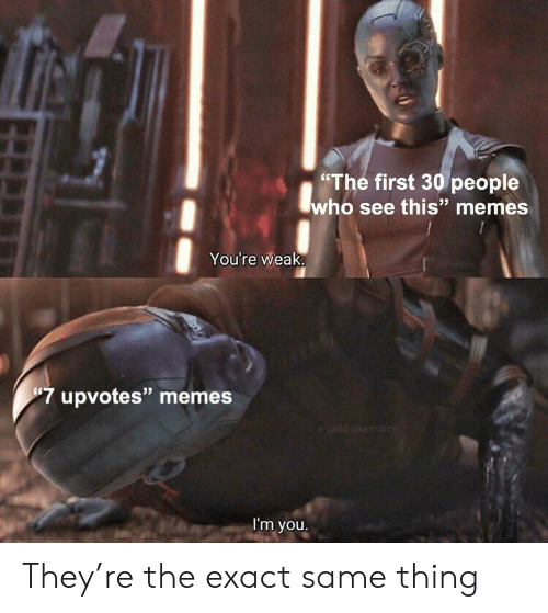 """Memes, Who, and First: """"The first 30 people  who see this"""" memes  You're weak  7 upvotes"""" memes  a valid usemame  I'm you. They're the exact same thing"""