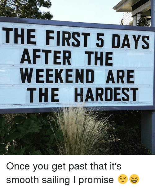 the weekenders: THE FIRST 5 DAYS  AFTER THE  WEEKEND ARE  THE HARDEST Once you get past that it's smooth sailing I promise 😉😆