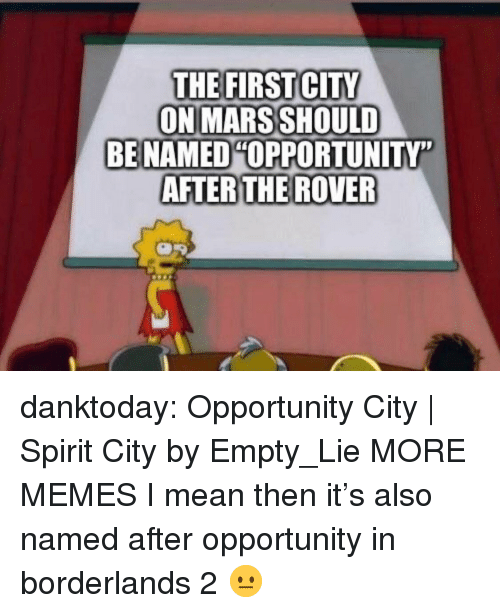 "Dank, Memes, and Tumblr: THE FIRST CITY  ON MARS SHOULD  BE NAMED OPPORTUNITY""  AFTERTHE ROVER danktoday:  Opportunity City 