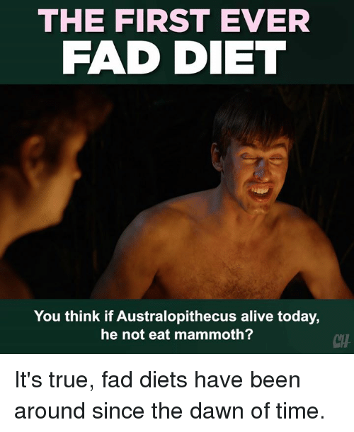 Diets: THE FIRST EVER  FAD DIET  You think if Australopithecus alive today,  he not eat mammoth?  CH It's true, fad diets have been around since the dawn of time.