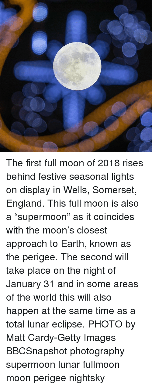 "England, Memes, and Earth: The first full moon of 2018 rises behind festive seasonal lights on display in Wells, Somerset, England. This full moon is also a ""supermoon"" as it coincides with the moon's closest approach to Earth, known as the perigee. The second will take place on the night of January 31 and in some areas of the world this will also happen at the same time as a total lunar eclipse. PHOTO by Matt Cardy-Getty Images BBCSnapshot photography supermoon lunar fullmoon moon perigee nightsky"