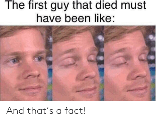 Been, First, and Like: The first guy that died must  have been like: And that's a fact!