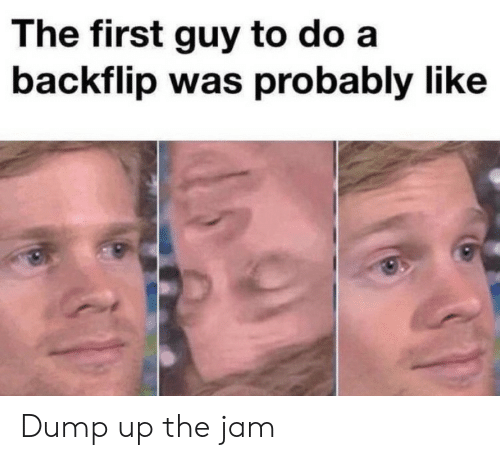 The Jam, Jam, and First: The first guy to do a  backflip was probably like Dump up the jam