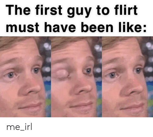 flirt: The first guy to flirt  must have been like:  31 me_irl