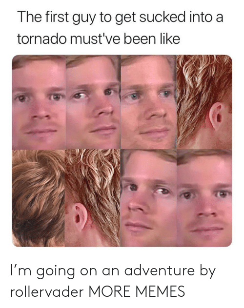 Dank, Memes, and Target: The first guy to get sucked into a  tornado must've been like I'm going on an adventure by rollervader MORE MEMES