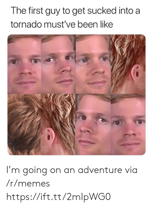 Memes, Tornado, and Been: The first guy to get sucked into a  tornado must've been like I'm going on an adventure via /r/memes https://ift.tt/2mIpWG0