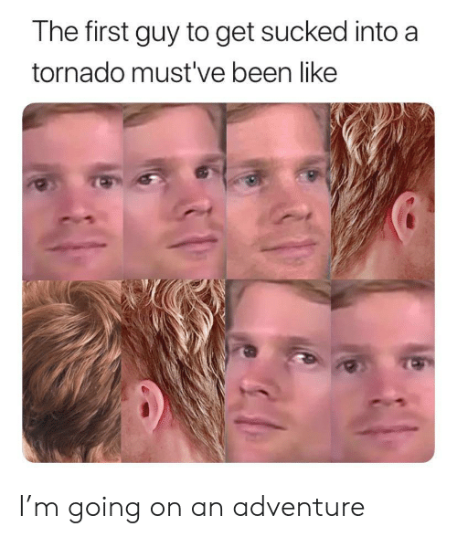 Tornado, Been, and Adventure: The first guy to get sucked into a  tornado must've been like I'm going on an adventure