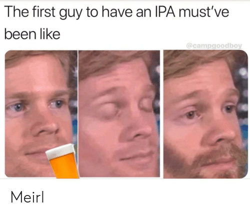 MeIRL, Been, and Ipa: The first guy to have an IPA must've  been like  @campgoodboy Meirl
