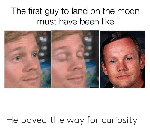 Reddit, Moon, and Been: The first guy to land on the moon  must have been like He paved the way for curiosity