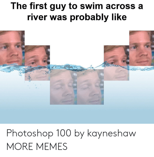Dank, Memes, and Photoshop: The first guy to swim across a  river was probably like Photoshop 100 by kayneshaw MORE MEMES