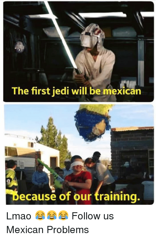 Jedi, Lmao, and Memes: The first jedi will be mexican  Decause of our training. Lmao 😂😂😂  Follow us Mexican Problems