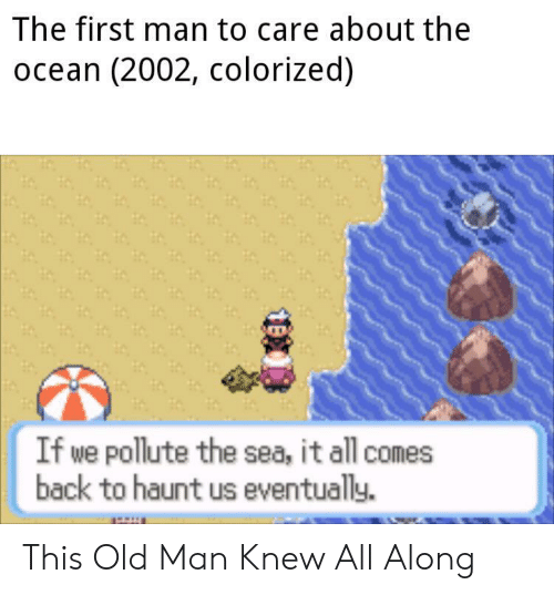 Old Man, Ocean, and Old: The first man to care about the  ocean (2002, colorized)  If we pollute the sea, it all comes  back to haunt us eventually. This Old Man Knew All Along