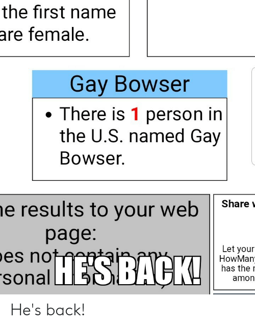 Bowser, Funny, and Back: the first name  are female.  Gay Bowser  There is 1 person in  the U.S. named Gay  Bowser  Share  he results to your web  page:  pes not  Let your  HowMan  has the  sonalHESBACK!  amon He's back!