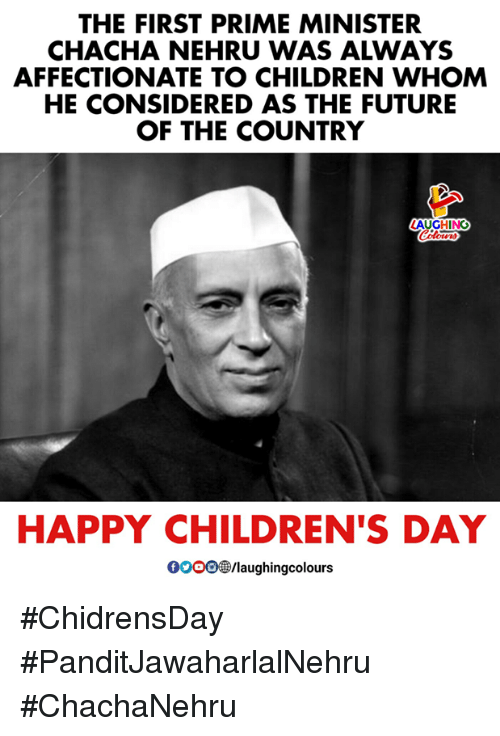 Children, Future, and Happy: THE FIRST PRIME MINISTER  CHACHA NEHRU WAS ALWAYS  AFFECTIONATE TO CHILDREN WHOM  HE CONSIDERED AS THE FUTURE  OF THE COUNTRY  AUGHING  HAPPY CHILDREN'S DAY  0oO0/laughingcolours #ChidrensDay #PanditJawaharlalNehru #ChachaNehru