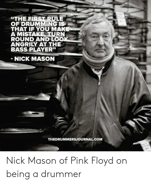 "Pink Floyd: ""THE FIRST RULE  OF DRUMMING IS  THAT IF YOU MAK  A MISTAKE TURN  ROUND AND LO  ANGRILY AT THE  BASS PLAYER""  NICK MASON  THEDRUMMERSJOURNAL COM Nick Mason of Pink Floyd on being a drummer"