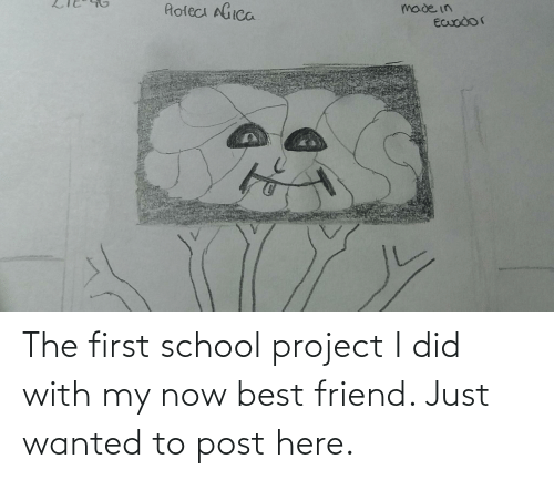 The First: The first school project I did with my now best friend. Just wanted to post here.