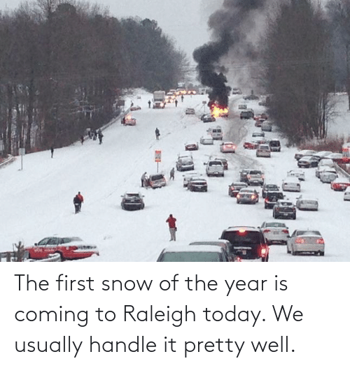 Snow: The first snow of the year is coming to Raleigh today. We usually handle it pretty well.