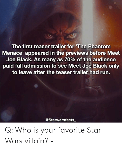 Memes, Run, and Star Wars: The first teaser trailer for 'The Phantom  Menace appeared in the previews before Meet  Joe Black. As many as 70% of the audience  paid full admission to see Meet Joe Black only  to leave after the teaser trailer had run.  @Starwarsfacts Q: Who is your favorite Star Wars villain? -