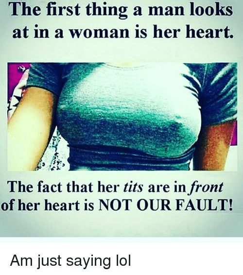 Her Tits: The first thing a man looks  at in a woman is her heart.  The fact that her tits are in front  of her heart is NOT OUR FAULT! Am just saying lol