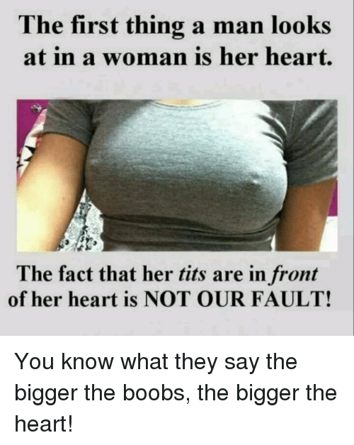 Her Tits: The first thing a man looks  woman is her heart  at in a The fact that her tits are in front  of her heart is NOT OUR FAULT! You know what they say the bigger the boobs, the bigger the heart!