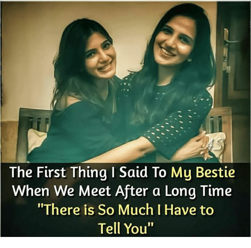 """Memes, 🤖, and First: The First Thing I Said To My Bestie  When We Meet After a Long Tinme  """"There is So Much I Have to  Tell You"""""""