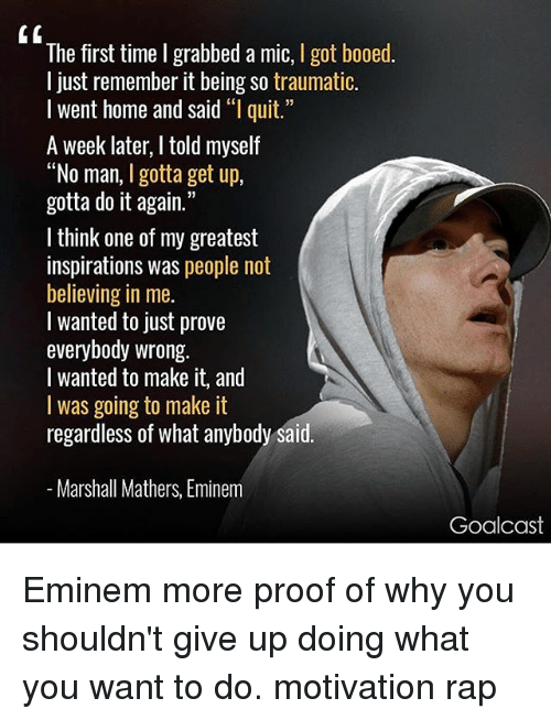 "homely: The first time I grabbed a mic, I got booed.  l just remember it being so traumatic.  I went home and said ""l quit.  A week later, I told myself  ""No man, I gotta get up,  gotta do it again.""  I think one of my greatest  inspirations was people not  believing in me.  l wanted to just prove  everybody wrong.  I wanted to make it, and  I was going to make it  regardless of what anybody said  Marshall Mathers, Eminem  Goalcast Eminem more proof of why you shouldn't give up doing what you want to do. motivation rap"