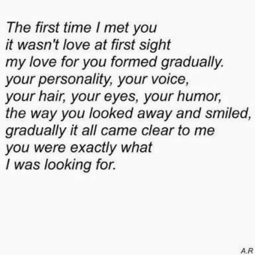 At First Sight: The first time I met you  it wasn't love at first sight  my love for you formed gradually  your personality, your voice,  your hair, your eyes, your humor,  the way you looked away and smiled,  gradually it all came clear to me  you were exactly what  I was looking for.  A.R