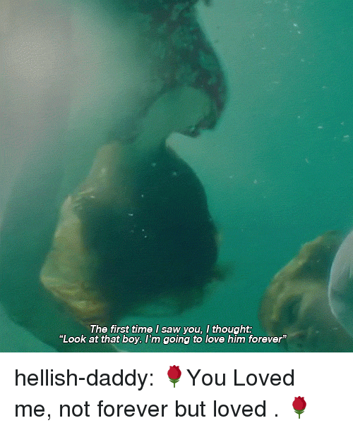 "Love, Saw, and Tumblr: The first time I saw you, I thought:  ""Look at that boy. l'm going to love him forever"" hellish-daddy:  🌹You Loved me, not forever but loved . 🌹"
