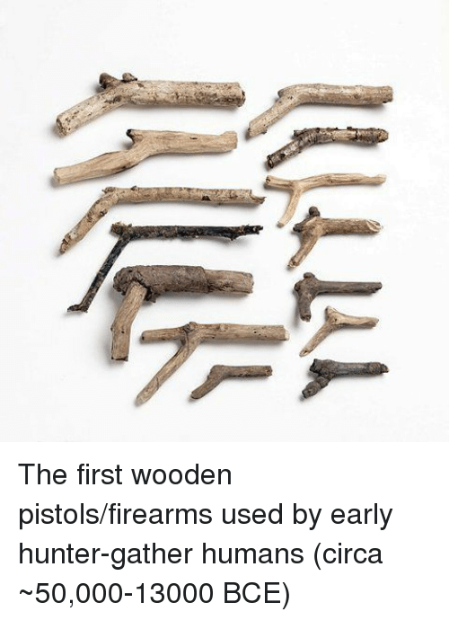 Hunter, First, and Bce: The first wooden pistols/firearms used by early hunter-gather humans (circa ~50,000-13000 BCE)