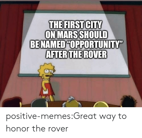 "Memes, Tumblr, and Blog: THE FIRSTCITY  ON MARS SHOULD  BE NAMEDHOPPORTUNITY""  AFTER THE ROVER positive-memes:Great way to honor the rover"