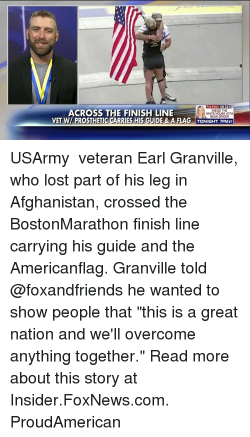 "Anaconda, Finish Line, and Memes: THE FIST 100 DAYS  INSIDE THE  ACROSS THE FINISH LINE  WHITE HOUSE WITH  SEAN SPICEA  VET W PROSTHETIC GARRIES HIS GUIDE & A FLAG TONIGHT 7PM ET USArmy ​ veteran Earl Granville, who lost part of his leg in Afghanistan, crossed the BostonMarathon finish line carrying his guide and the Americanflag. Granville told @foxandfriends he wanted to show people that ""this is a great nation and we'll overcome anything together."" Read more about this story at Insider.FoxNews.com. ProudAmerican"