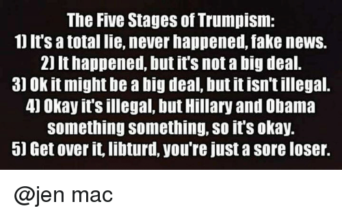 Fake, News, and Obama: The Five Stages of Trumpism:  1J It's totallie, never happened, fake news.  2) It happened, but it's not a big deal.  3) Ok it might be a big deal, but itisn't illegal.  4) Okay it's illegal, but Hillary and Obama  Something something, so it'Sokay.  5) Get over it,libturd, you're just a sore loser. @jen mac