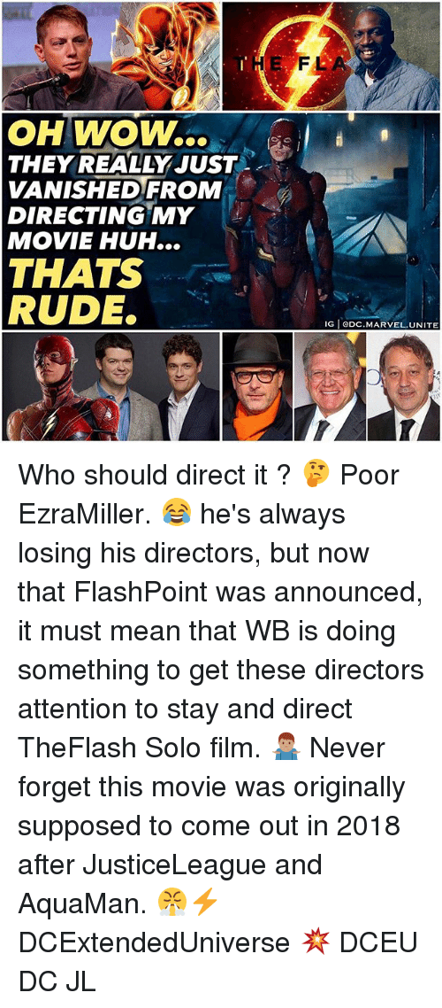 Huh, Memes, and Rude: THE  FL  OH WOW..  THEY REALLY JUST .  VANISHEDFROM  DIRECTING MY  MOVIE HUH...  THATS  RUDE.  IG eDC.MARVEL.UNITE Who should direct it ? 🤔 Poor EzraMiller. 😂 he's always losing his directors, but now that FlashPoint was announced, it must mean that WB is doing something to get these directors attention to stay and direct TheFlash Solo film. 🤷🏽♂️ Never forget this movie was originally supposed to come out in 2018 after JusticeLeague and AquaMan. 😤⚡️ DCExtendedUniverse 💥 DCEU DC JL