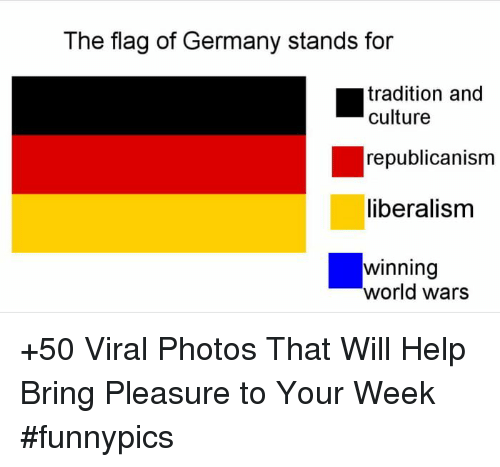 republicanism: The flag of Germany stands for  tradition and  culture  republicanism  liberalisnm  winning  world wars +50 Viral Photos That Will Help Bring Pleasure to Your Week #funnypics