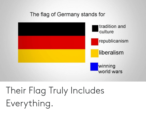 Germany, World, and Liberalism: The flag of Germany stands for  tradition and  culture  republicanism  liberalism  winning  world wars Their Flag Truly Includes Everything.
