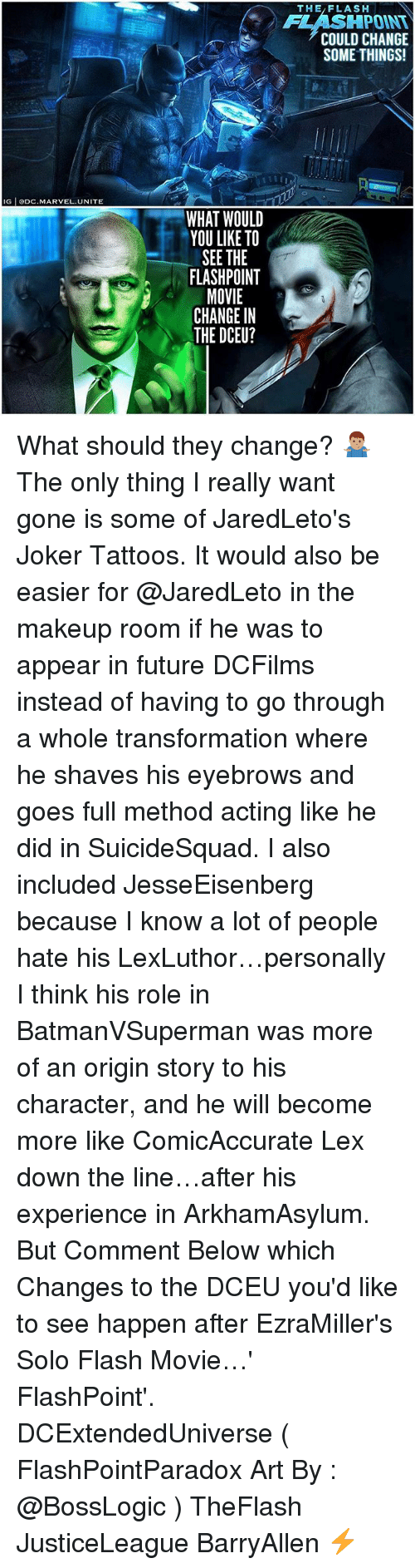 Future, Joker, and Makeup: THE/FLASH  FLASHPOINT  COULD CHANGE  SOME THINGS!  IG ODC.MARVEL.UNITE  WHAT WOULD  YOU LIKE TO  SEE THE  FLASHPOINT  MOVIE  CHANGE IN  THE DCEU? What should they change? 🤷🏽♂️ The only thing I really want gone is some of JaredLeto's Joker Tattoos. It would also be easier for @JaredLeto in the makeup room if he was to appear in future DCFilms instead of having to go through a whole transformation where he shaves his eyebrows and goes full method acting like he did in SuicideSquad. I also included JesseEisenberg because I know a lot of people hate his LexLuthor…personally I think his role in BatmanVSuperman was more of an origin story to his character, and he will become more like ComicAccurate Lex down the line…after his experience in ArkhamAsylum. But Comment Below which Changes to the DCEU you'd like to see happen after EzraMiller's Solo Flash Movie…' FlashPoint'. DCExtendedUniverse ( FlashPointParadox Art By : @BossLogic ) TheFlash JusticeLeague BarryAllen ⚡️